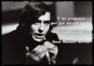 """""""Y me pregunto por qué nacerá gente si nacer o morir es indiferente."""" Joan Manuel Serrat - Pueblo Blanco"""