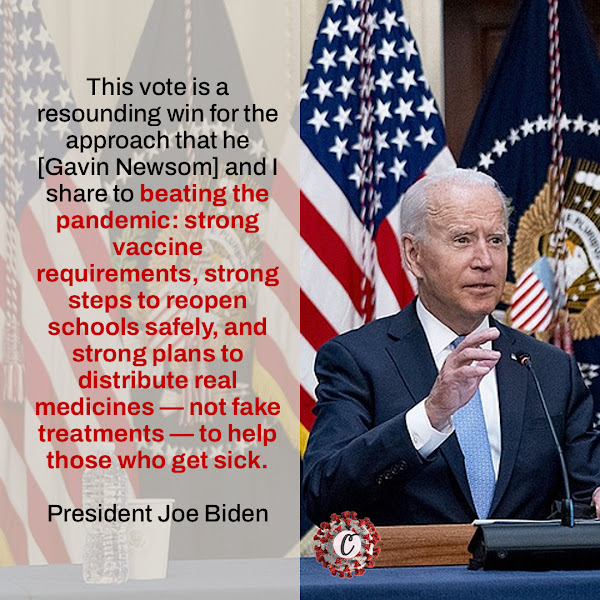 This vote is a resounding win for the approach that he [Gavin Newsom] and I share to beating the pandemic: strong vaccine requirements, strong steps to reopen schools safely, and strong plans to distribute real medicines — not fake treatments — to help those who get sick. — President Joe Biden