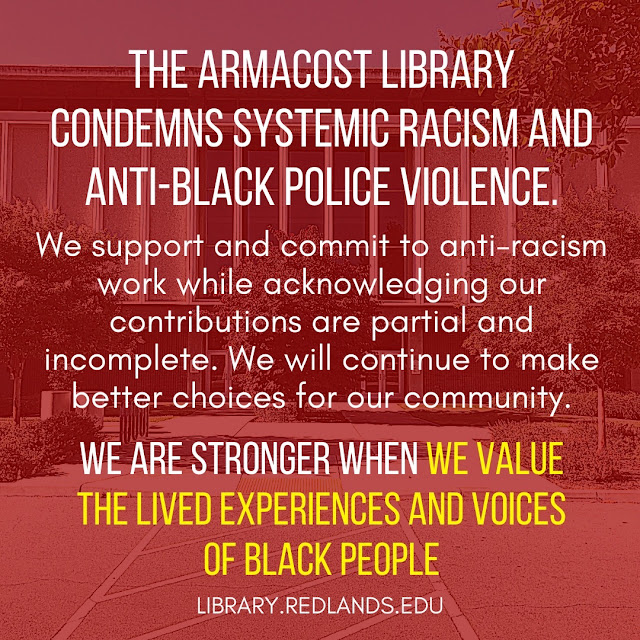 The Armacost Library condemns systemic racism and anti-Black police violence. We support and commit to anti-racism work while acknowledging our contributions are partial and incomplete. We will continue to make better choices for our community. We are stronger when we value the lived experiences and voices of Black people. library[dot]redlands[dot]edu