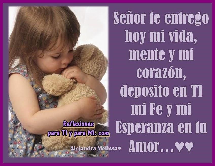 Señor, te entrego hoy mi vida, mente y mi corazón...  Deposito en TI mi Fe y mi Esperanza en tu amor...