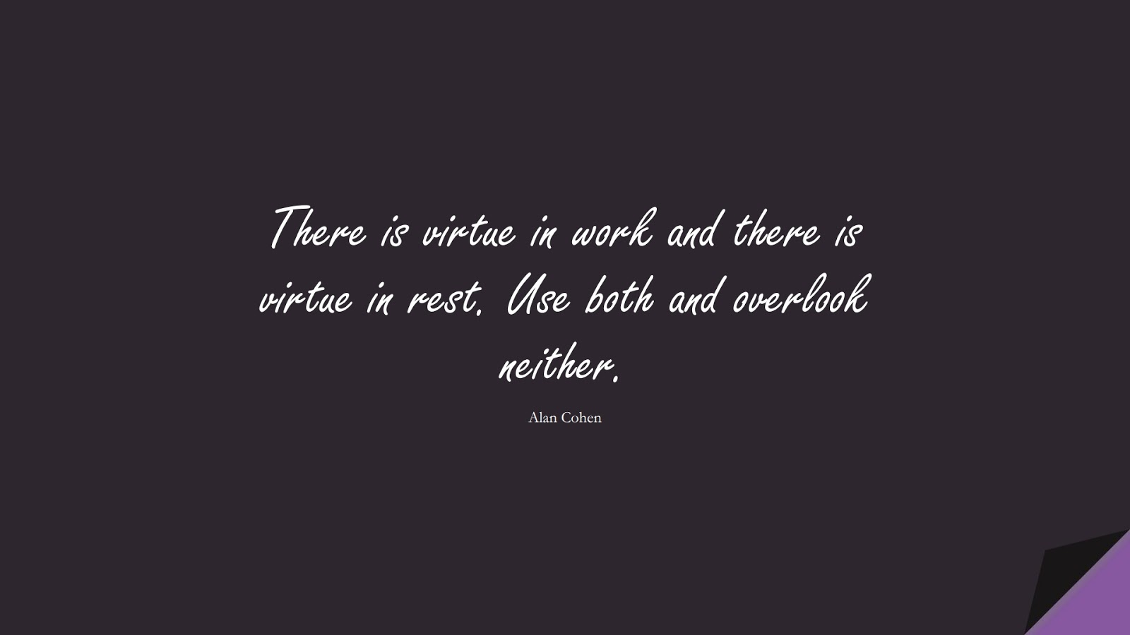 There is virtue in work and there is virtue in rest. Use both and overlook neither. (Alan Cohen);  #PositiveQuotes