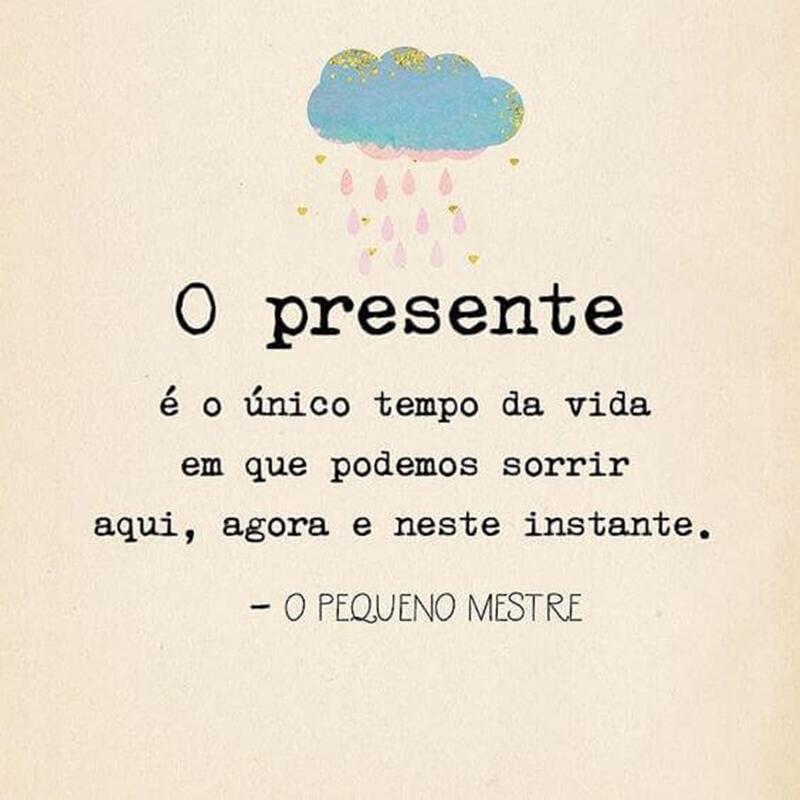 O presente é o único tempo da vida em que podemos sorrir ...