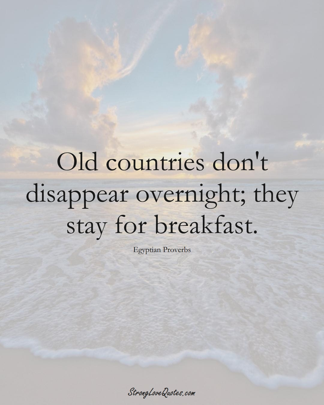 Old countries don't disappear overnight; they stay for breakfast. (Egyptian Sayings);  #MiddleEasternSayings