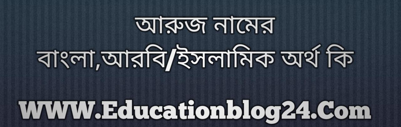 Aruj name meaning in Bengali, আরুজ নামের অর্থ কি, আরুজ নামের বাংলা অর্থ কি, আরুজ নামের ইসলামিক অর্থ কি, আরুজ কি ইসলামিক /আরবি নাম