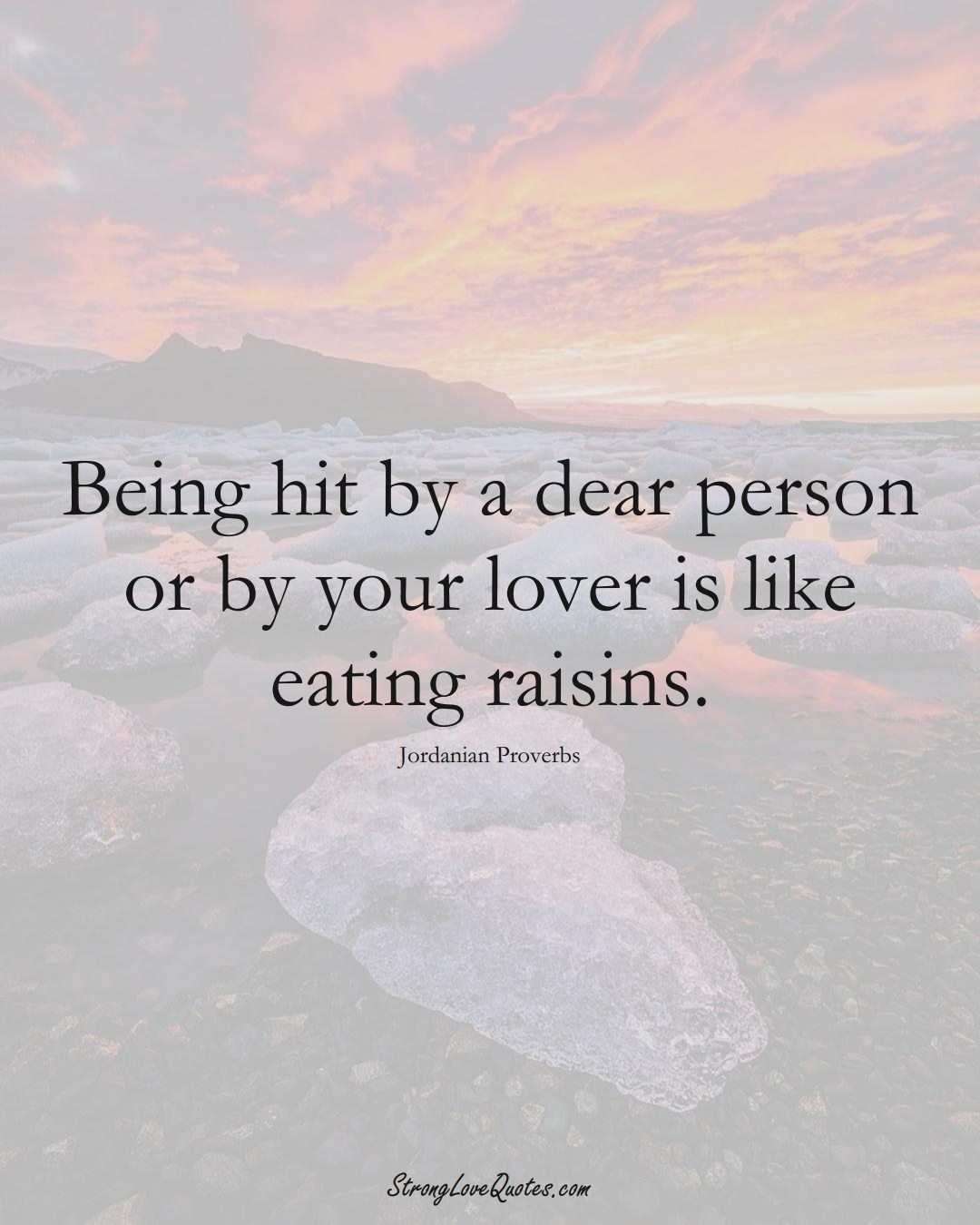 Being hit by a dear person or by your lover is like eating raisins. (Jordanian Sayings);  #MiddleEasternSayings