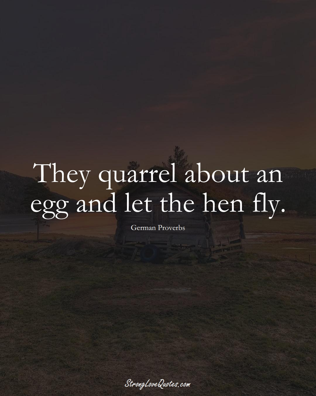 They quarrel about an egg and let the hen fly. (German Sayings);  #EuropeanSayings