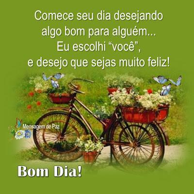"""Comece seu dia desejando  algo bom para alguém...  Eu escolhi """"você"""", e desejo  que sejas muito feliz!  Bom Dia!"""