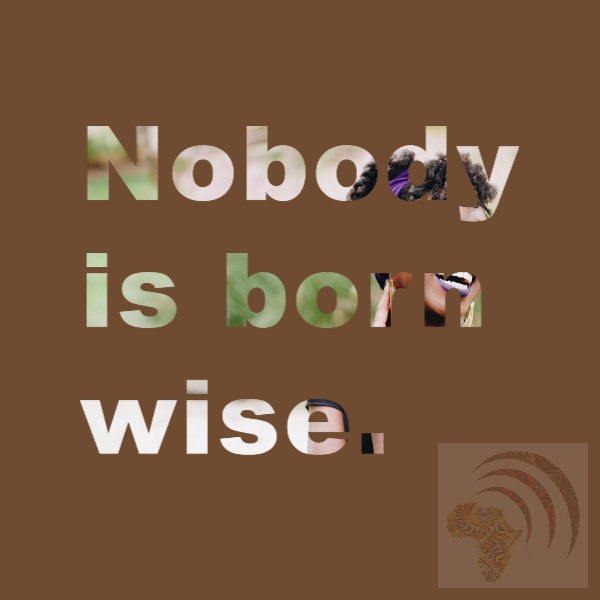 African proverb Nobody is born wise.