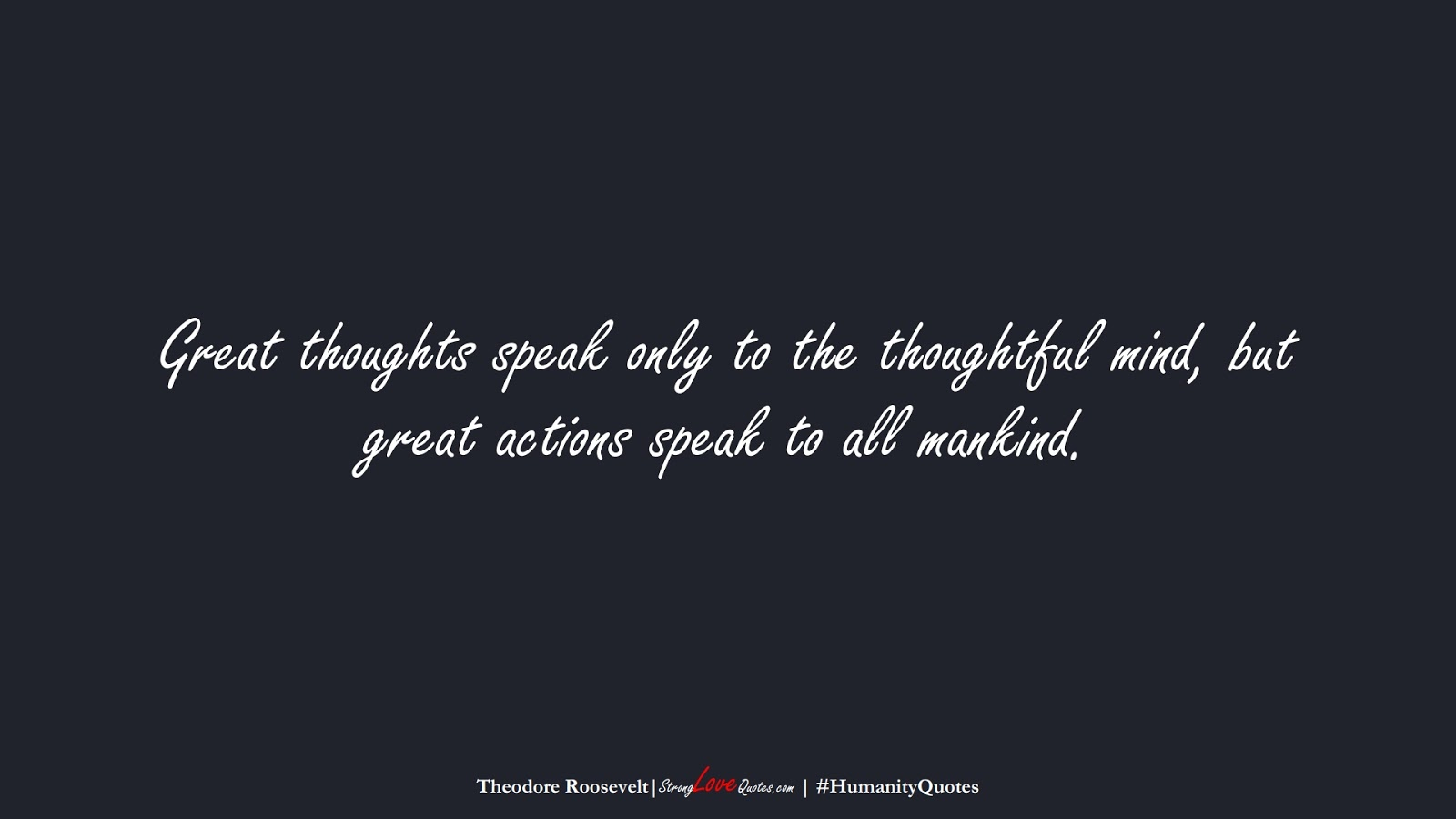 Great thoughts speak only to the thoughtful mind, but great actions speak to all mankind. (Theodore Roosevelt);  #HumanityQuotes