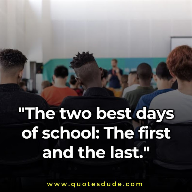 """The two best days of school: The first and the last."""