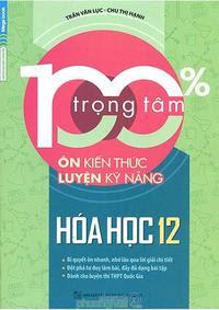 100% Trọng Tâm Ôn Kiến Thức - Luyện Kỹ Năng Hóa Học 12 - Trần Văn Lục, Chu Thị Hạnh