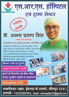 *Ad : एस.आर.एस. हॉस्पिटल एवं ट्रामा सेन्टर | स्पोर्ट्स सर्जरी | डॉ. अभय प्रताप सिंह | (हड्डी रोग विशेषज्ञ) | आर्थोस्कोपिक एण्ड ज्वाइंट रिप्लेसमेंट ऑर्थोपेडिक सर्जन | # फ्रैक्चर (नये एवं पुराने)|  # ज्वाइंट रिप्लेसमेंट सर्जरी | # घुटने के लिगामेंट का बिना चीरा लगाए दूरबीन |  # पद्धति से आपरेशन | # ऑर्थोस्कोपिक सर्जरी | # पैथोलोजी लैब | # आई.सी.यू.यूनिट | मछलीशहर पड़ाव, ईदगाह के सामने, जौनपुर (उ.प्र.) | सम्पर्क- 7355358194, Email : srshospital123@gmail.com*