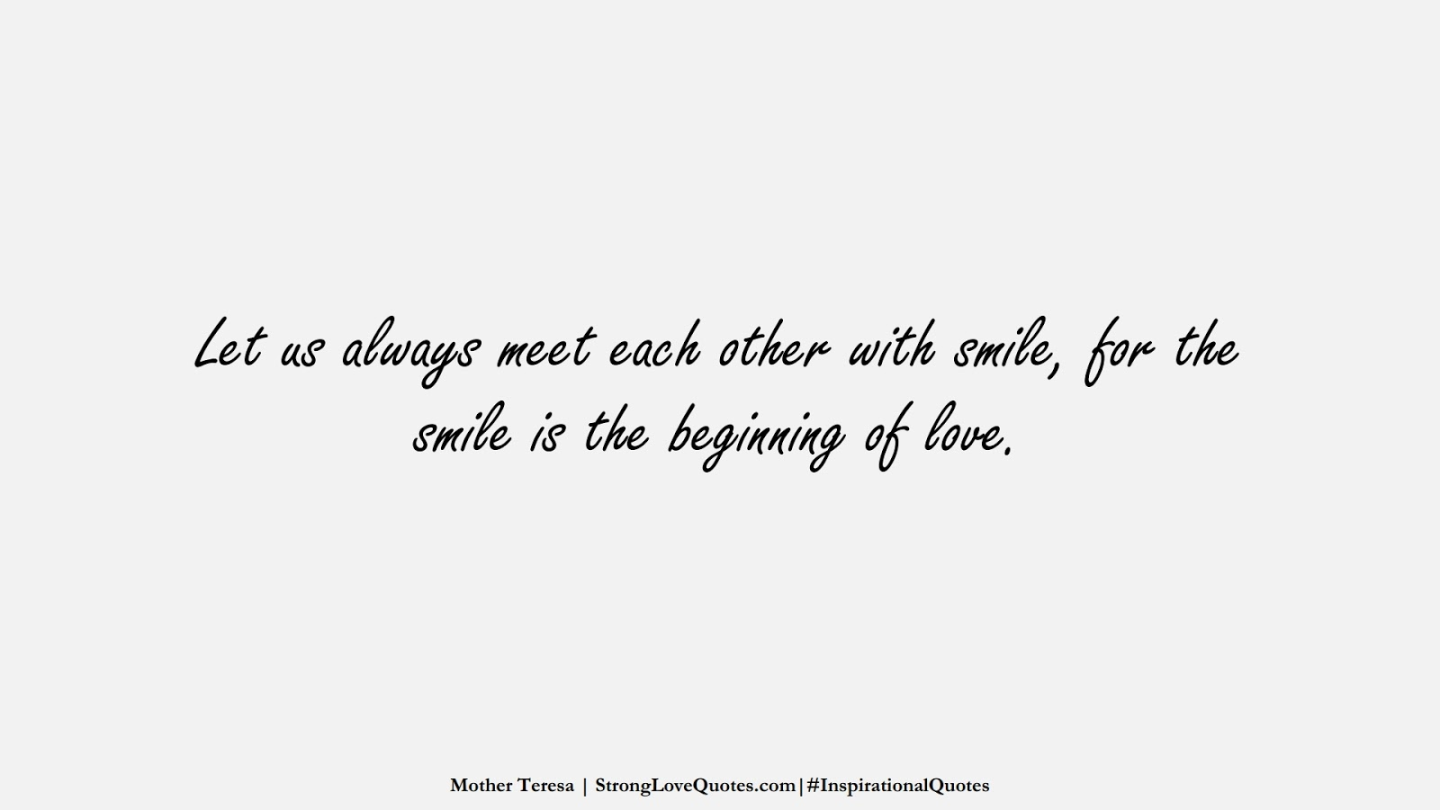 Let us always meet each other with smile, for the smile is the beginning of love. (Mother Teresa);  #InspirationalQuotes