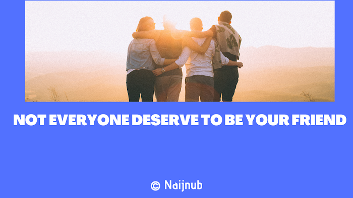 NOT EVERY ONE DESERVE TO BE YOUR FRIEND