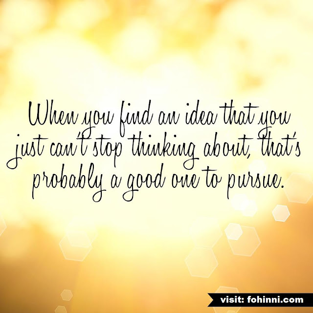 When You Find An Idea That You Just Can't Stop Thinking About, That's Probably A Good One To Pursue.