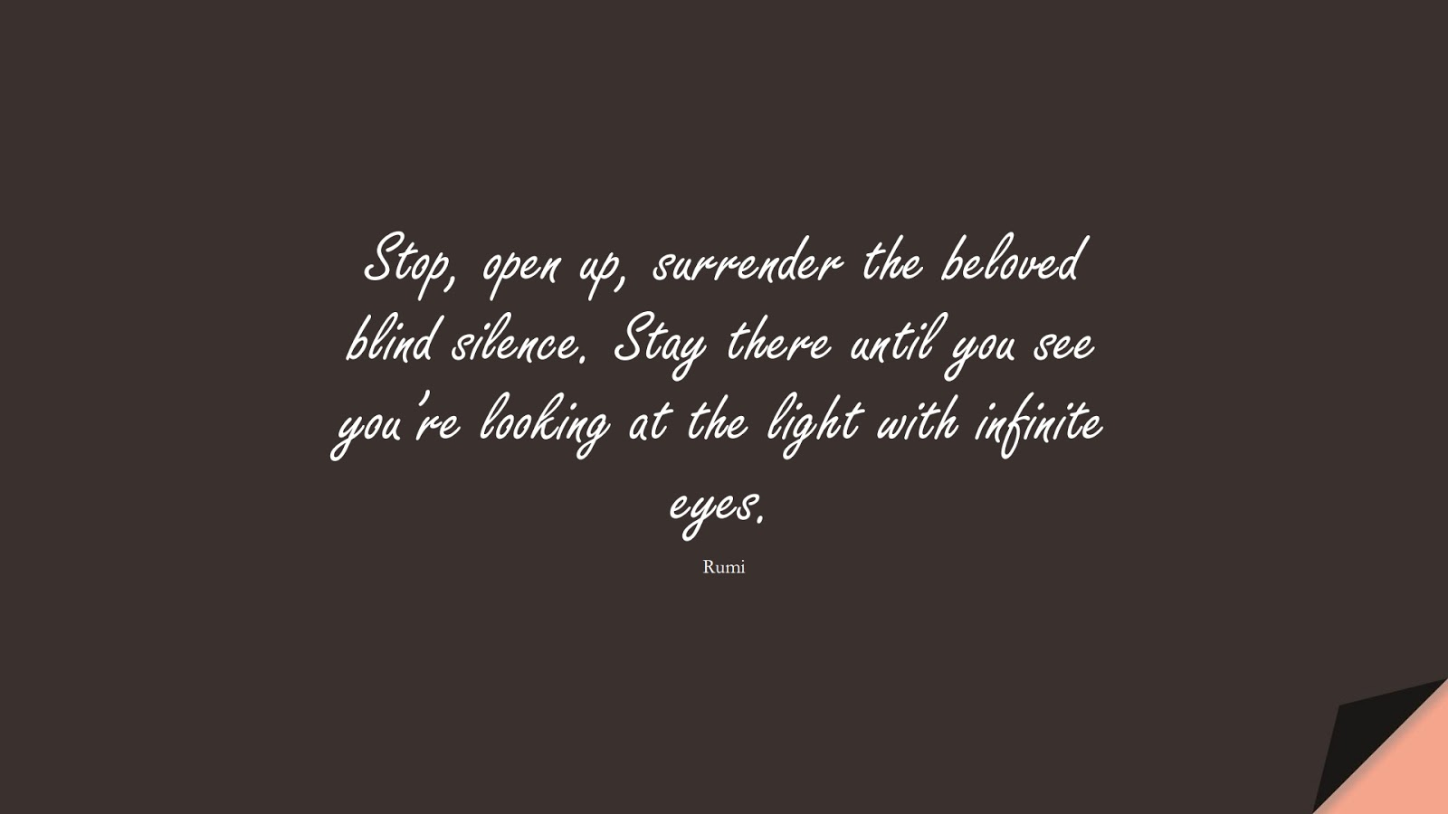 Stop, open up, surrender the beloved blind silence. Stay there until you see you're looking at the light with infinite eyes. (Rumi);  #RumiQuotes