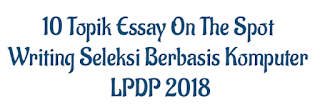 10 Topik Essay On The Spot Writing Seleksi Berbasis Komputer LPDP 2018