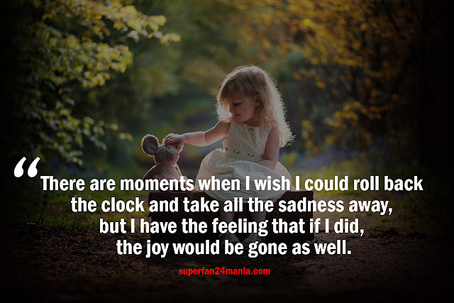 There are moments when I wish I could roll back the clock and take all the sadness away, but I have the feeling that if I did, the joy would be gone as well.