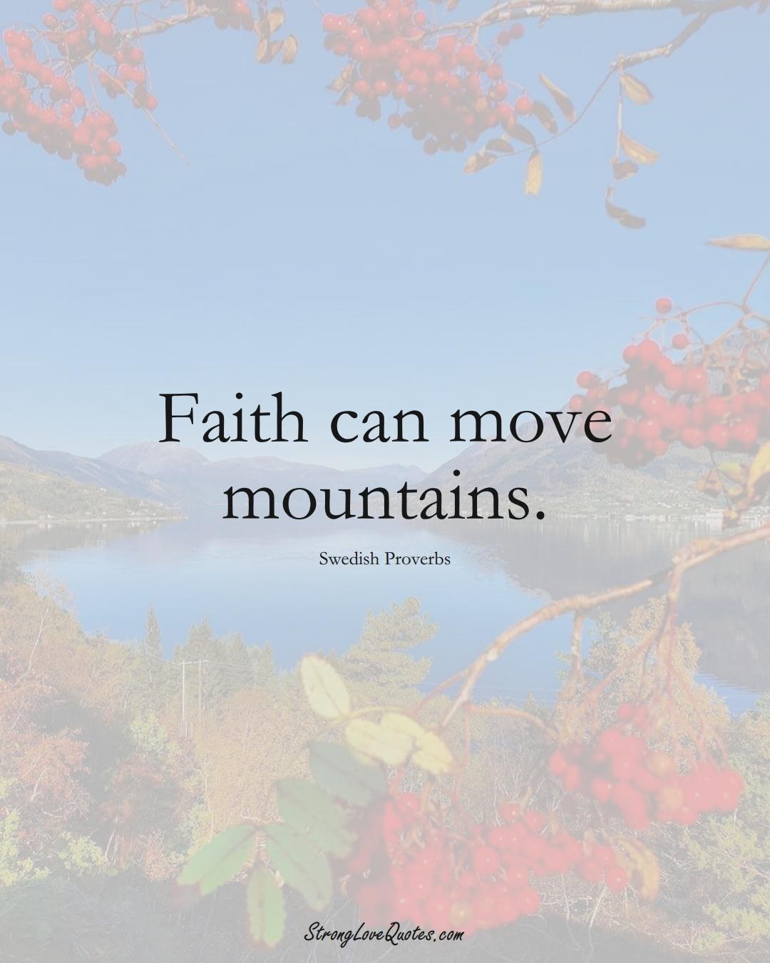Faith can move mountains. (Swedish Sayings);  #EuropeanSayings