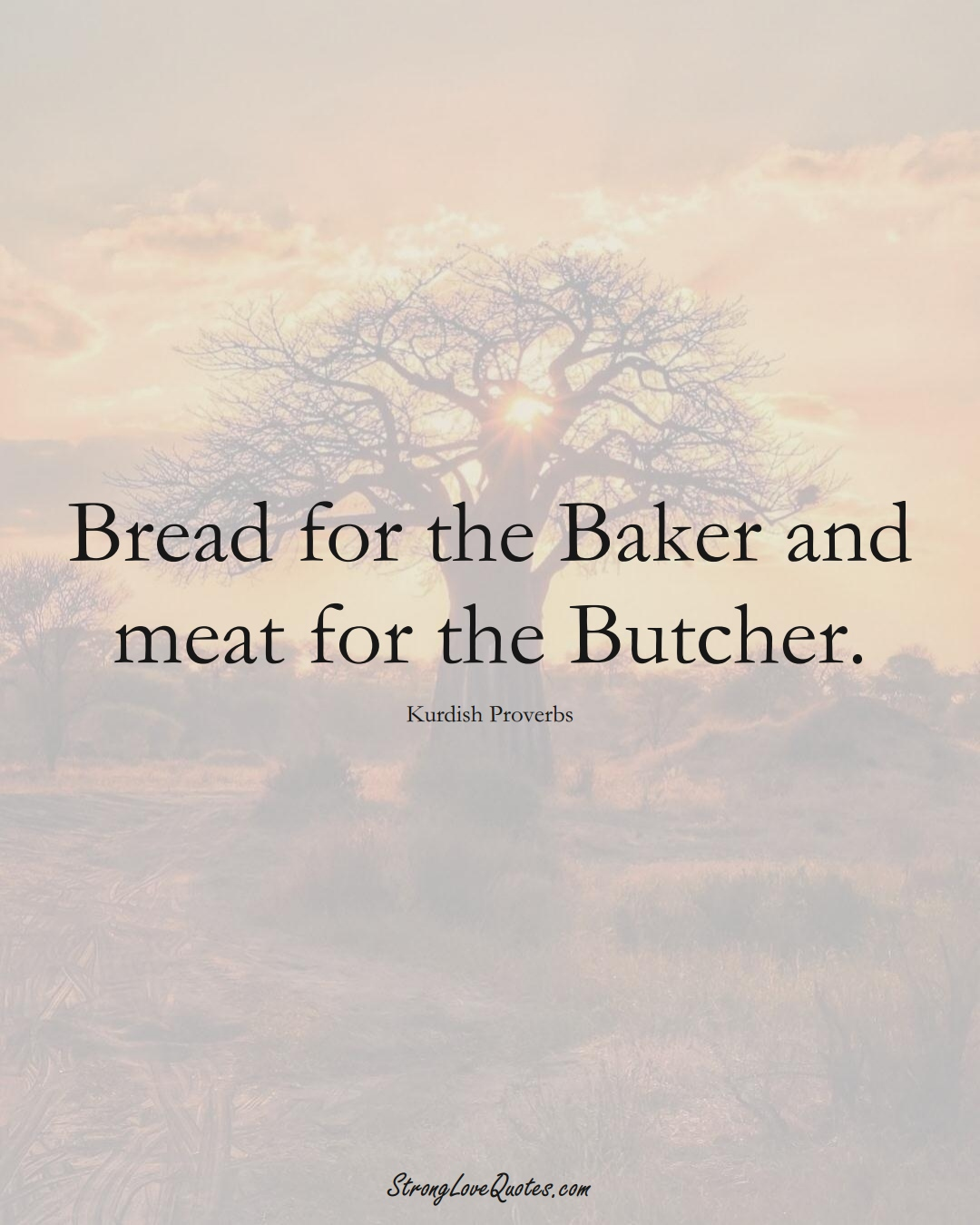 Bread for the Baker and meat for the Butcher. (Kurdish Sayings);  #aVarietyofCulturesSayings