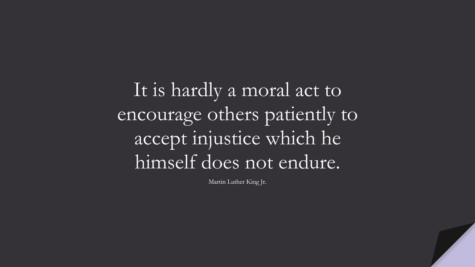 It is hardly a moral act to encourage others patiently to accept injustice which he himself does not endure. (Martin Luther King Jr.);  #MartinLutherKingJrQuotes