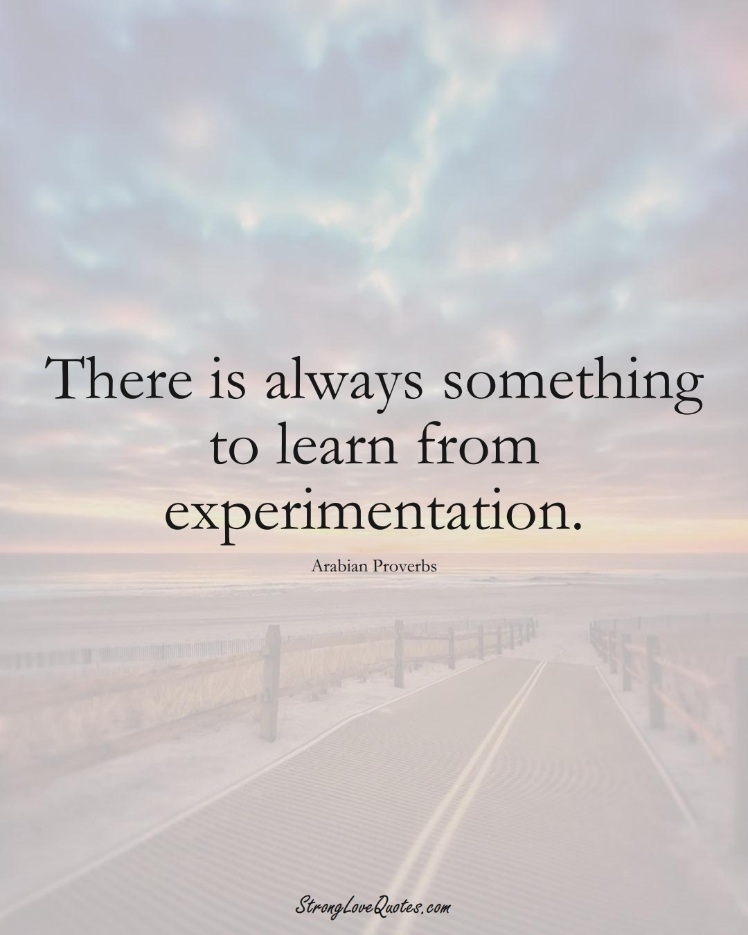 There is always something to learn from experimentation. (Arabian Sayings);  #aVarietyofCulturesSayings