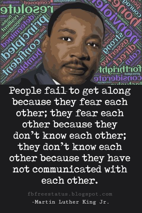 Quotes by Martin Luther King jr, People fail to get along because they fear each other; they fear each other because they don't know each other; they don't know each other because they have not communicated with each other.