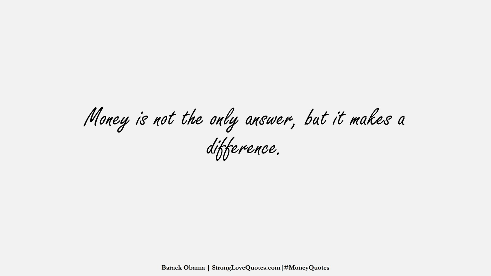 Money is not the only answer, but it makes a difference. (Barack Obama);  #MoneyQuotes