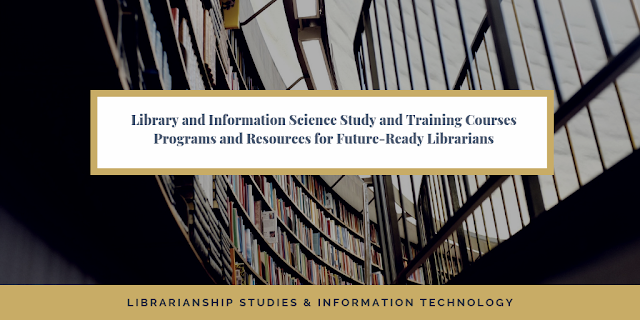 Library and Information Science Study and Training Courses Programs and Resources for Future-Ready Librarians