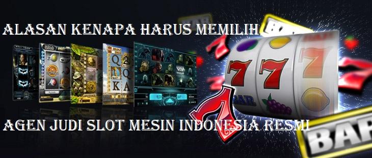 Alasan Kenapa Harus Memilih Agen Judi Slot Mesin Indonesia Resmi