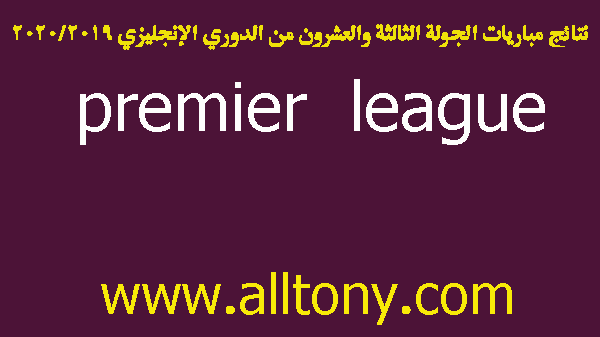 نتائج مباريات الجولة الثالثة والعشرون من الدوري الإنجليزي 2019/2020