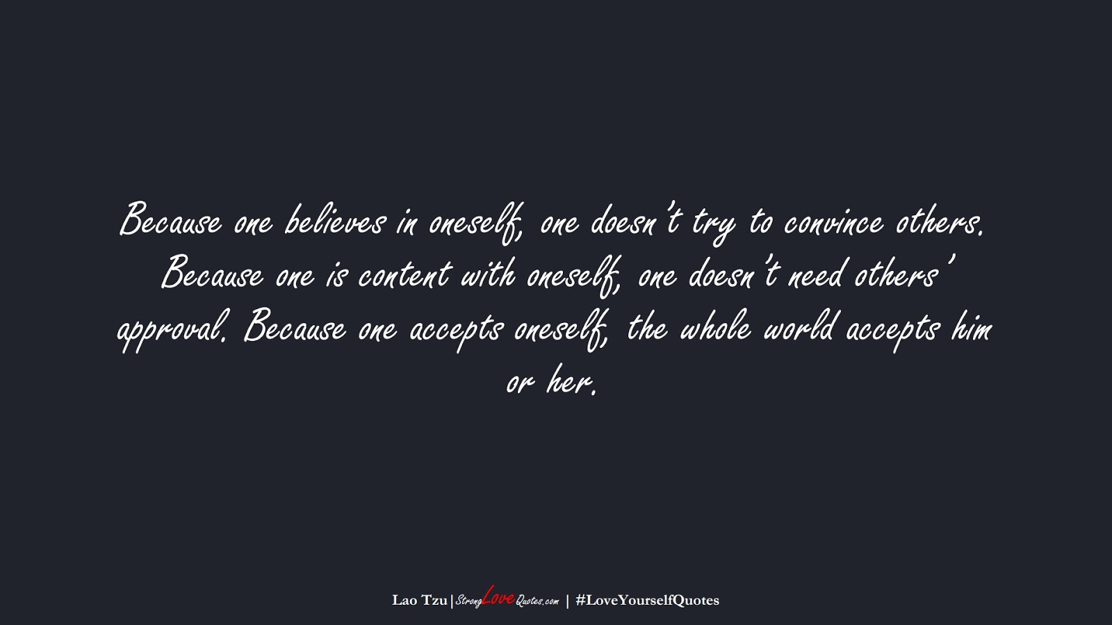 Because one believes in oneself, one doesn't try to convince others. Because one is content with oneself, one doesn't need others' approval. Because one accepts oneself, the whole world accepts him or her. (Lao Tzu);  #LoveYourselfQuotes