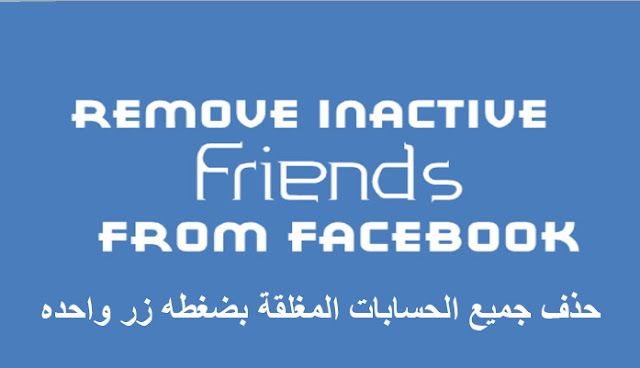 حذف جميع الحسابات المغلقة بضغطه زر واحده | Facebook Inactive Friends Removal