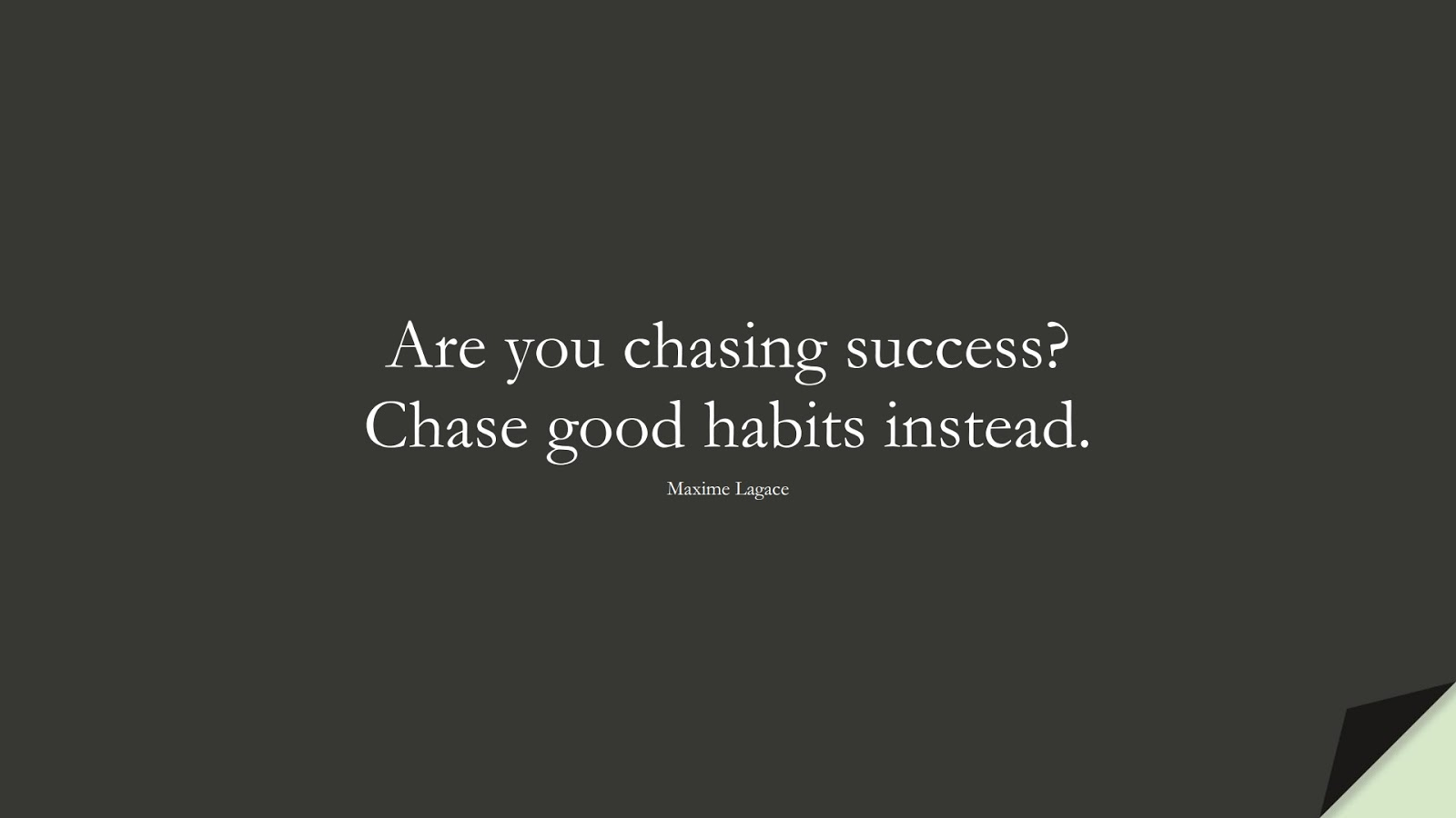 Are you chasing success? Chase good habits instead. (Maxime Lagace);  #SuccessQuotes