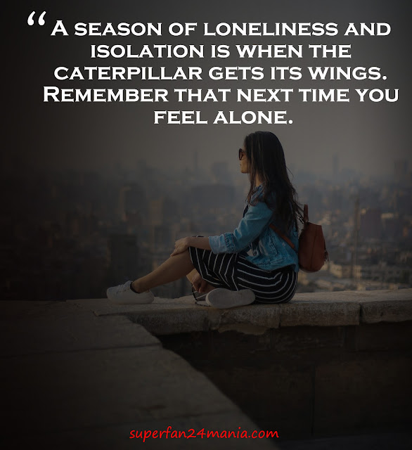 """""""A season of loneliness and isolation is when the caterpillar gets its wings. Remember that next time you feel alone."""""""