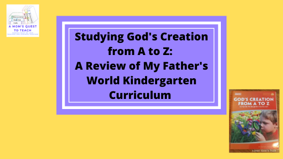 Text: A Mom's Quest to Teach: Studying God's Creation from A to Z: A Review of My Father's World Kindergarten Curriculum; A Mom's Quest to Teach logo; image of God's Creation from A to Z Teacher manual