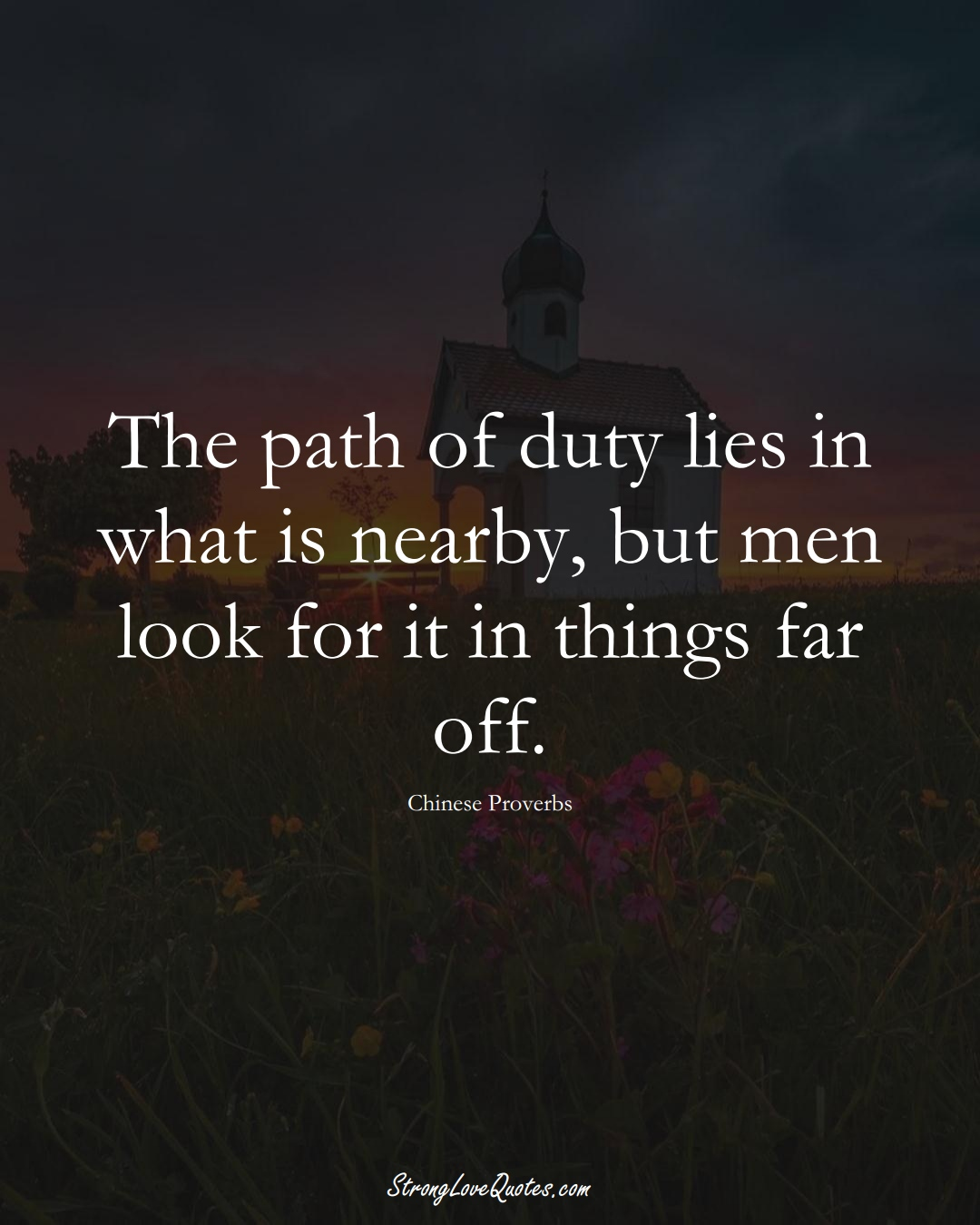 The path of duty lies in what is nearby, but men look for it in things far off. (Chinese Sayings);  #AsianSayings