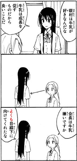 萩村は牛乳が好きなんだな 牛乳は成長を促すものだから良いことだ 会長は牛乳嫌いですか よくも目線下に向けてくれたな quote from manga Seitokai Yakuindomo 生徒会役員共 (Chapter 8)