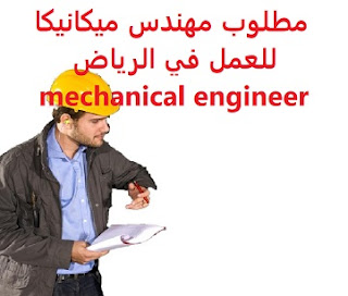 Mechanical engineer is required to work in Riyadh  To work for a mining company in Riyadh  Education: Bachelor degree in Mechanical Engineering  Experience: Experience of at least four years of work in the field, and project design  Salary: to be determined after the interview