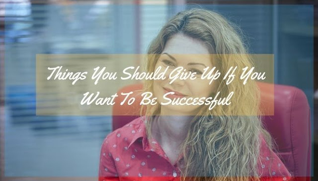 12 Things You Should Give Up If You Want To Be Successful