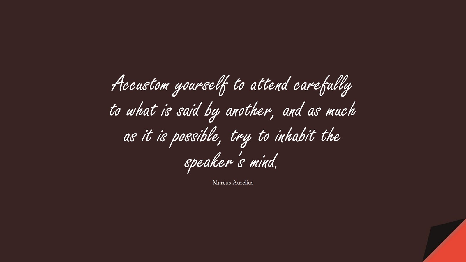 Accustom yourself to attend carefully to what is said by another, and as much as it is possible, try to inhabit the speaker's mind. (Marcus Aurelius);  #MarcusAureliusQuotes