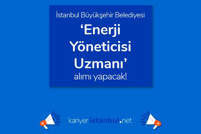 İstanbul Büyükşehir Belediyesi enerji yöneticisi alacak. İlana kimler başvurabilir? Detaylar kariyeristanbul.net'te!