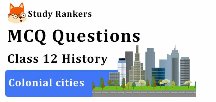 MCQ Questions for Class 12 History: Ch 12 Colonial cities