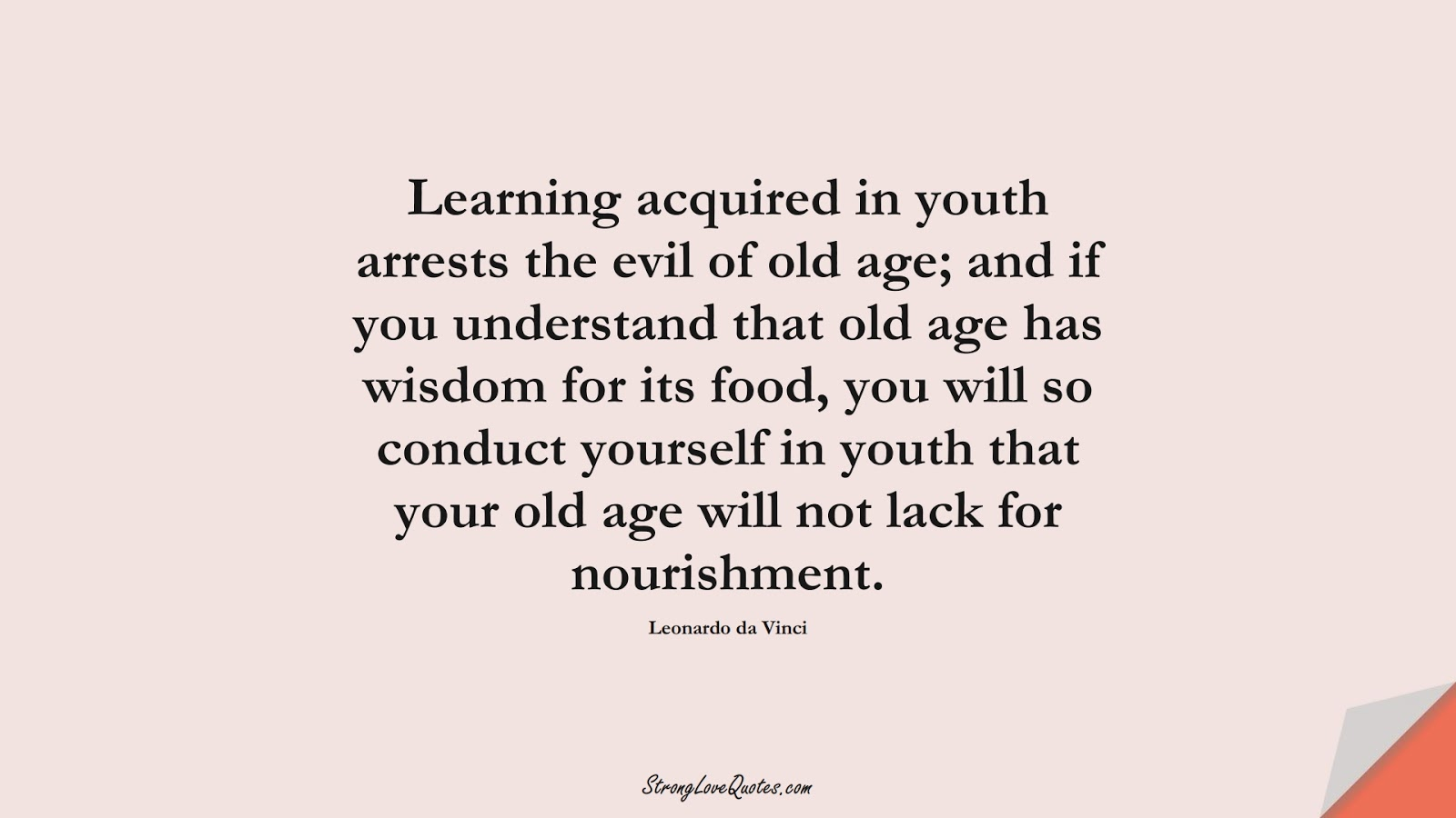 Learning acquired in youth arrests the evil of old age; and if you understand that old age has wisdom for its food, you will so conduct yourself in youth that your old age will not lack for nourishment. (Leonardo da Vinci);  #EducationQuotes