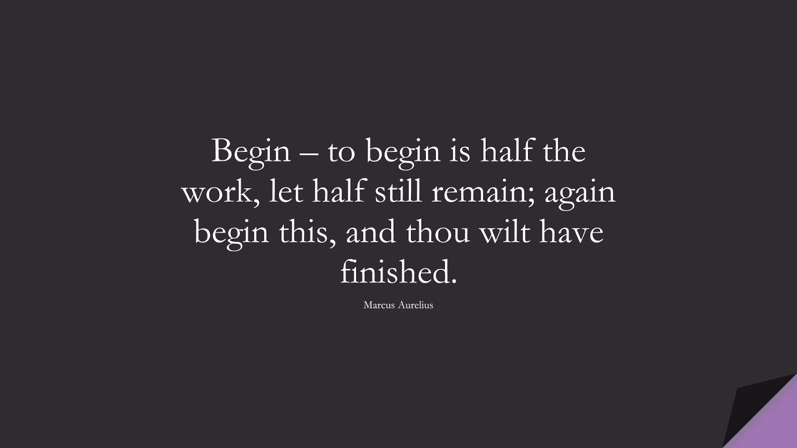 Begin – to begin is half the work, let half still remain; again begin this, and thou wilt have finished. (Marcus Aurelius);  #MarcusAureliusQuotes