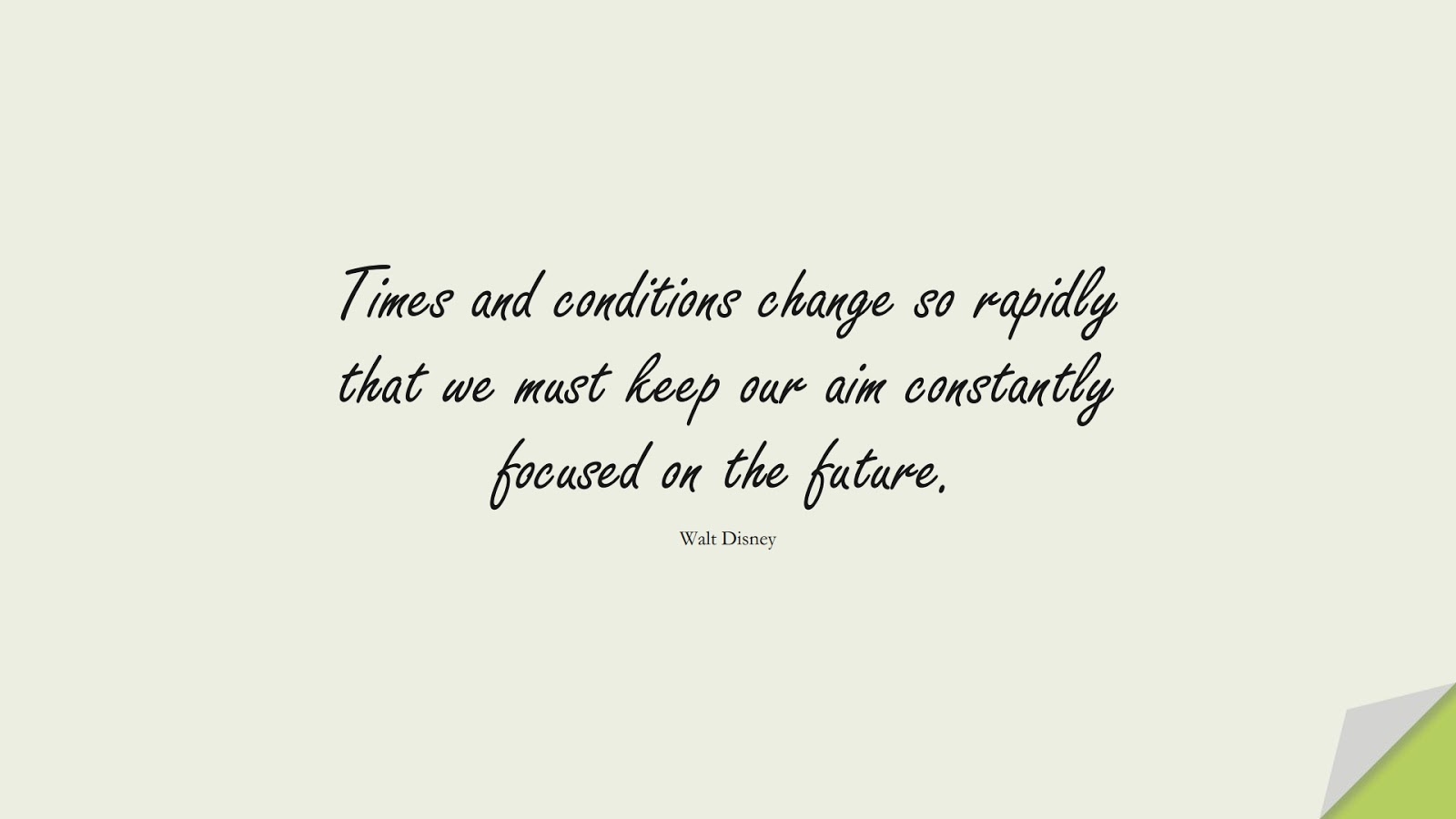 Times and conditions change so rapidly that we must keep our aim constantly focused on the future. (Walt Disney);  #PositiveQuotes