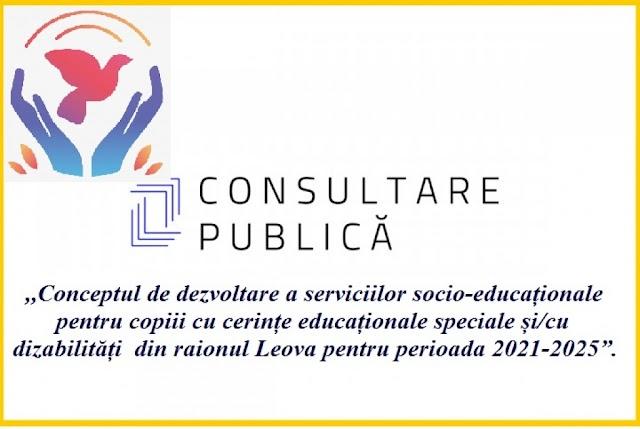 """Consultare Publică,,Conceptul de dezvoltare a serviciilor socio-educaționale pentru copiii cu cerințe educaționale speciale și/cu dizabilități din raionul Leova pentru perioada 2021-2025"""""""