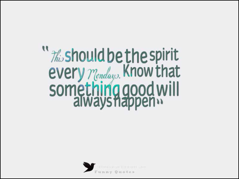 This should be the spirit every Mondays. Know that something good will always happen