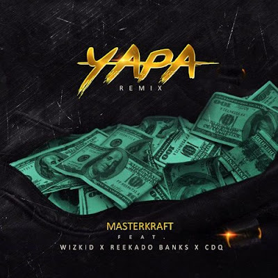 Masterkraft Feat. Wizkid, Reekado Banks & CDQ - Yapa (Remix) [DOWNLOAD]