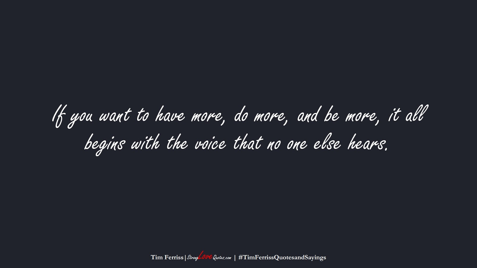 If you want to have more, do more, and be more, it all begins with the voice that no one else hears. (Tim Ferriss);  #TimFerrissQuotesandSayings